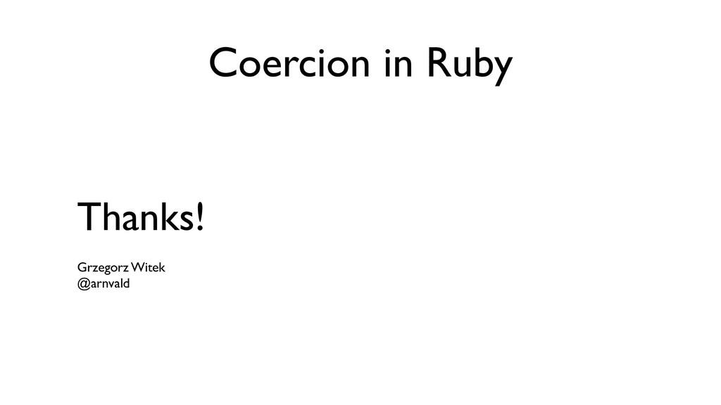 Coercion in Ruby Thanks! Grzegorz Witek @arnva...
