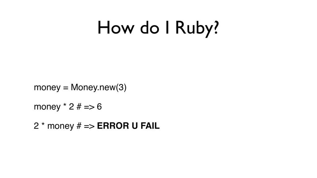 How do I Ruby? money = Money.new(3) money * 2 #...