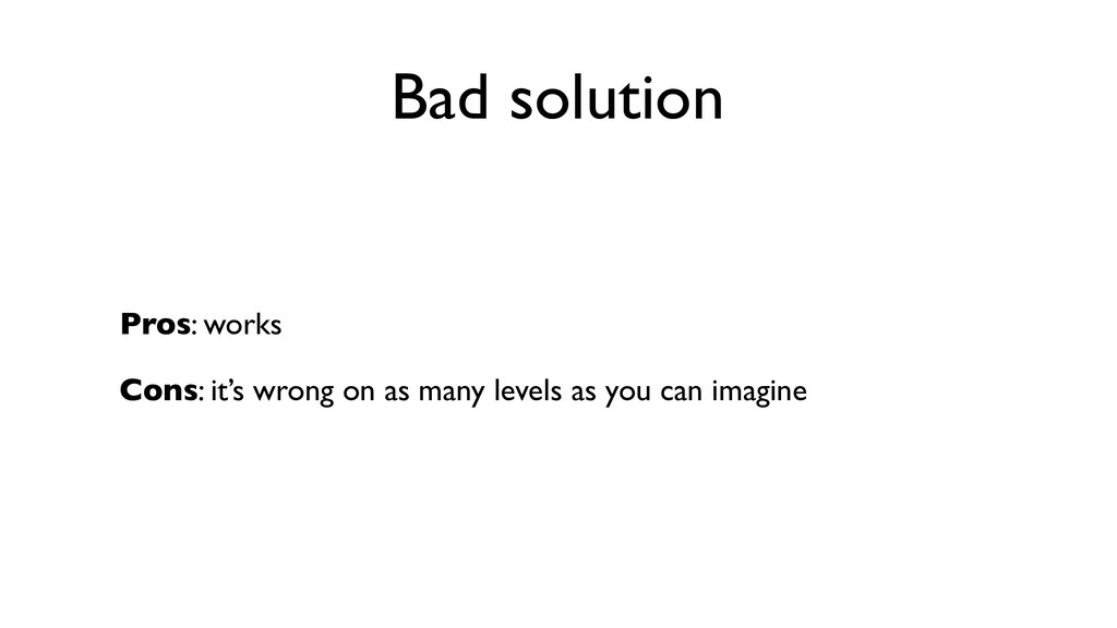 Bad solution Pros: works Cons: it's wrong on as...