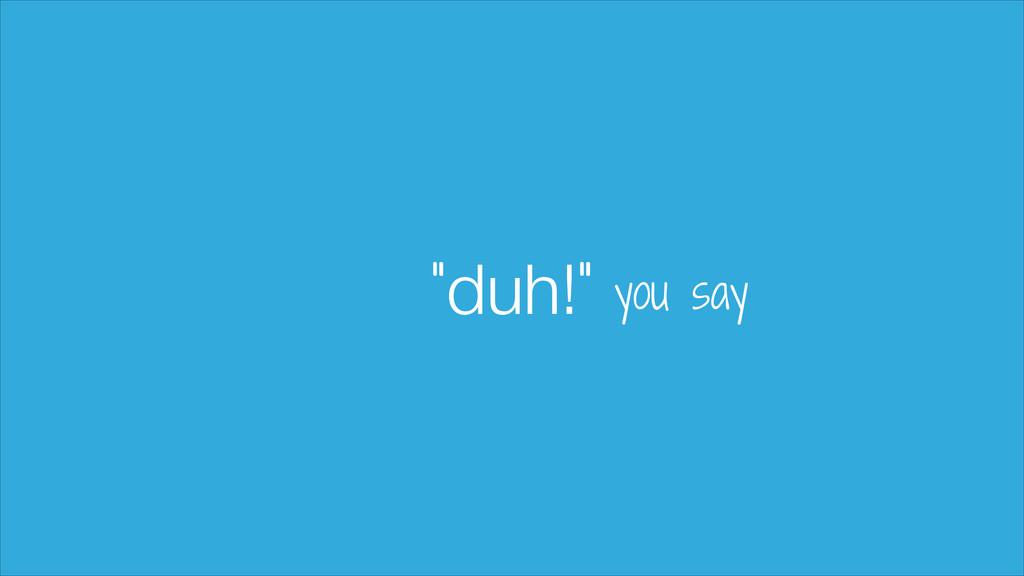 "duh! "" "" you say"