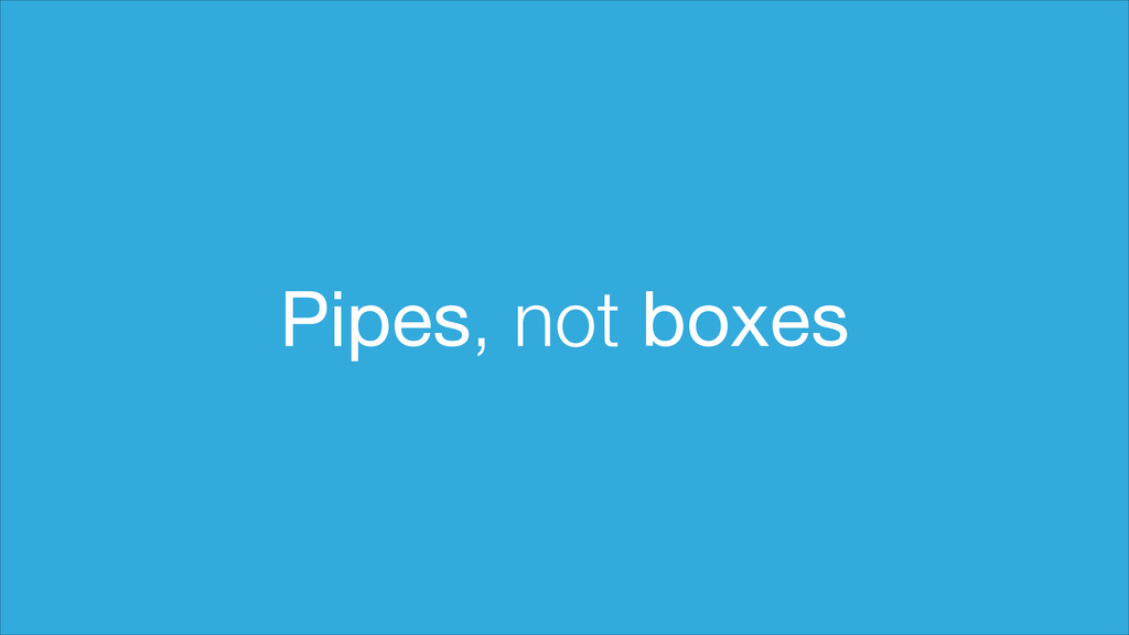 Pipes, not boxes