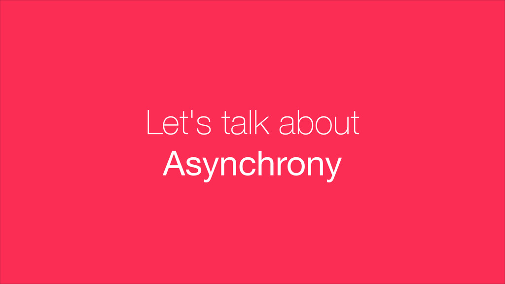 Let's talk about Asynchrony
