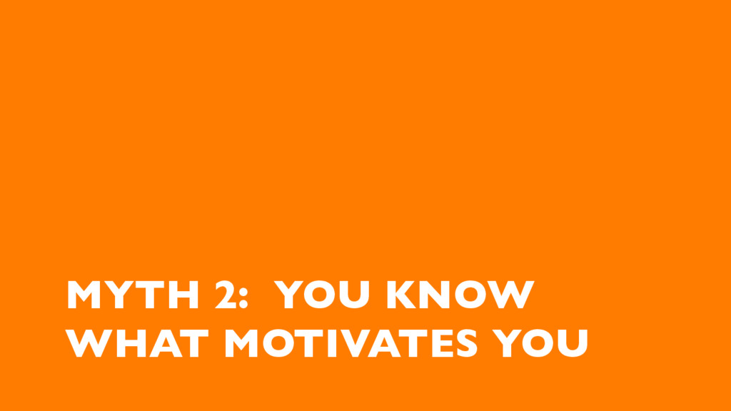 MYTH 2: YOU KNOW WHAT MOTIVATES YOU