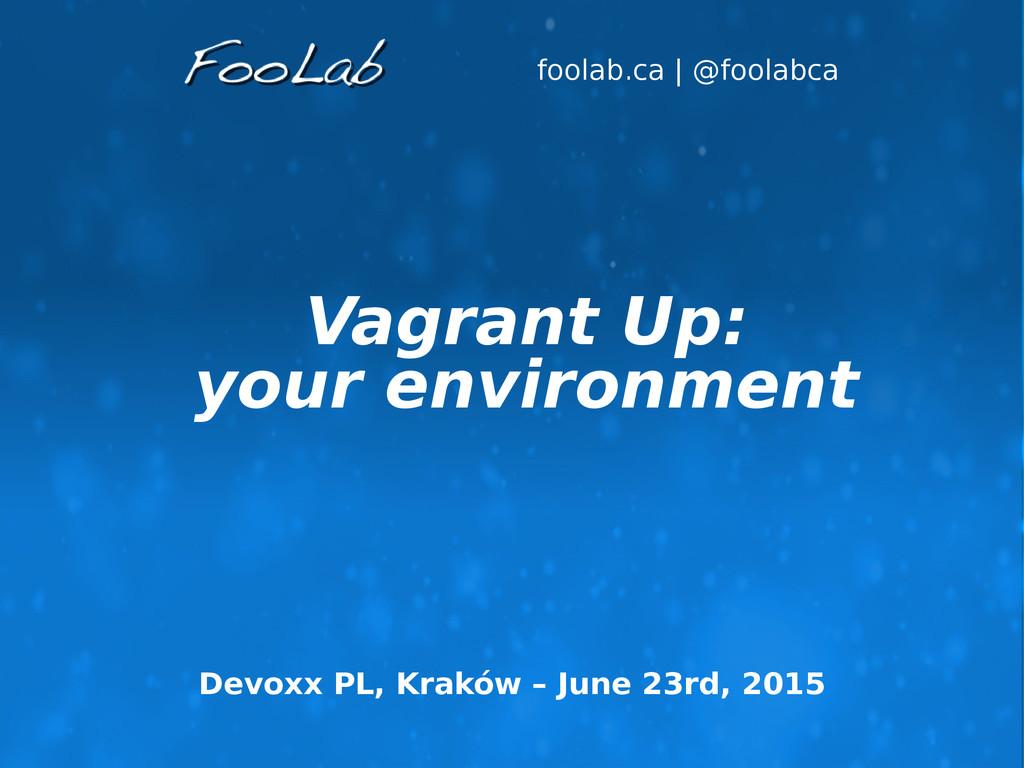 foolab.ca   @foolabca Vagrant Up: your environm...