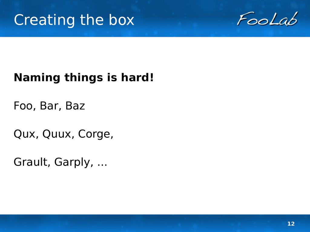 12 Creating the box Naming things is hard! Foo,...