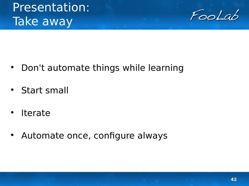 42 Presentation: Take away  Don't automate thi...