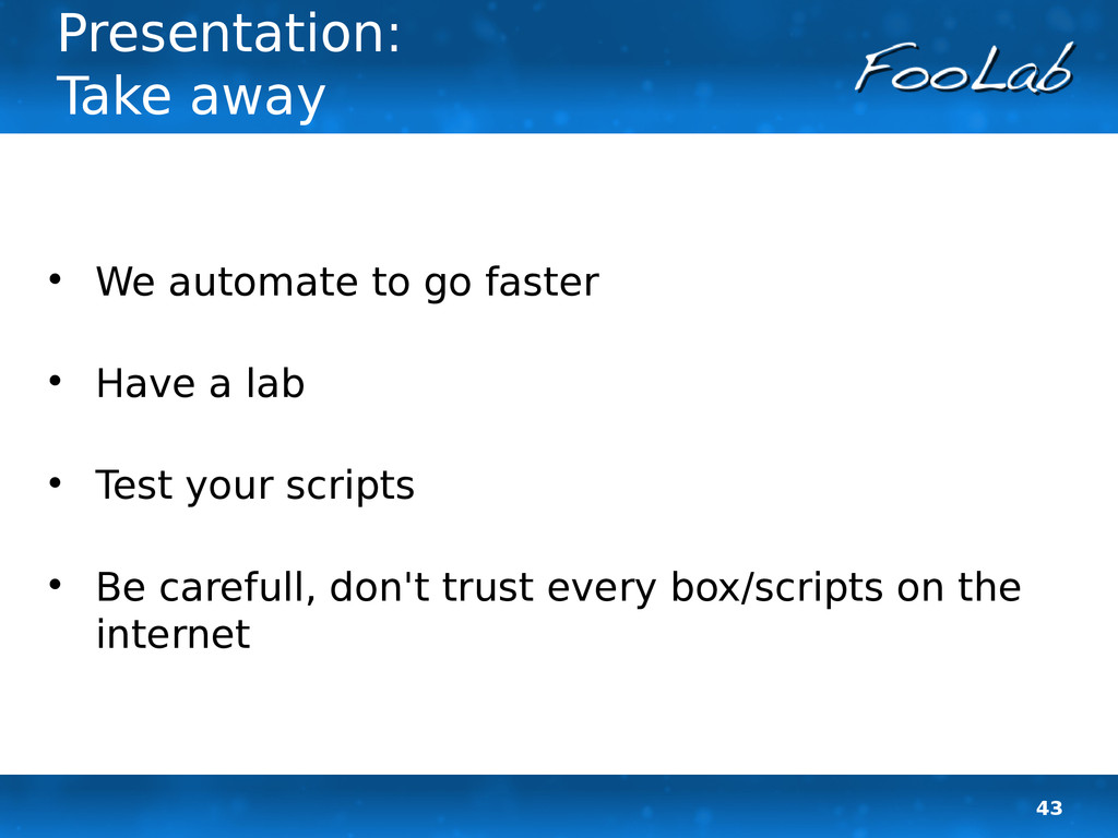 43 Presentation: Take away  We automate to go ...