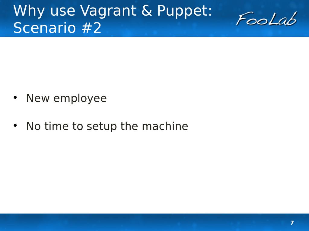 7 Why use Vagrant & Puppet: Scenario #2  New e...