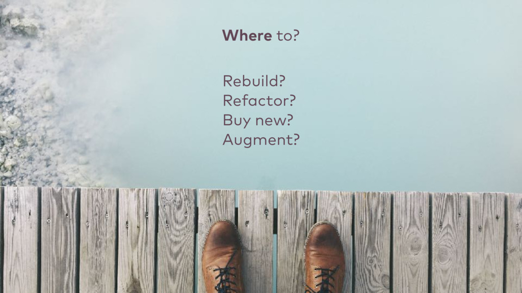 Rebuild? Refactor? Buy new? Augment? Where to?