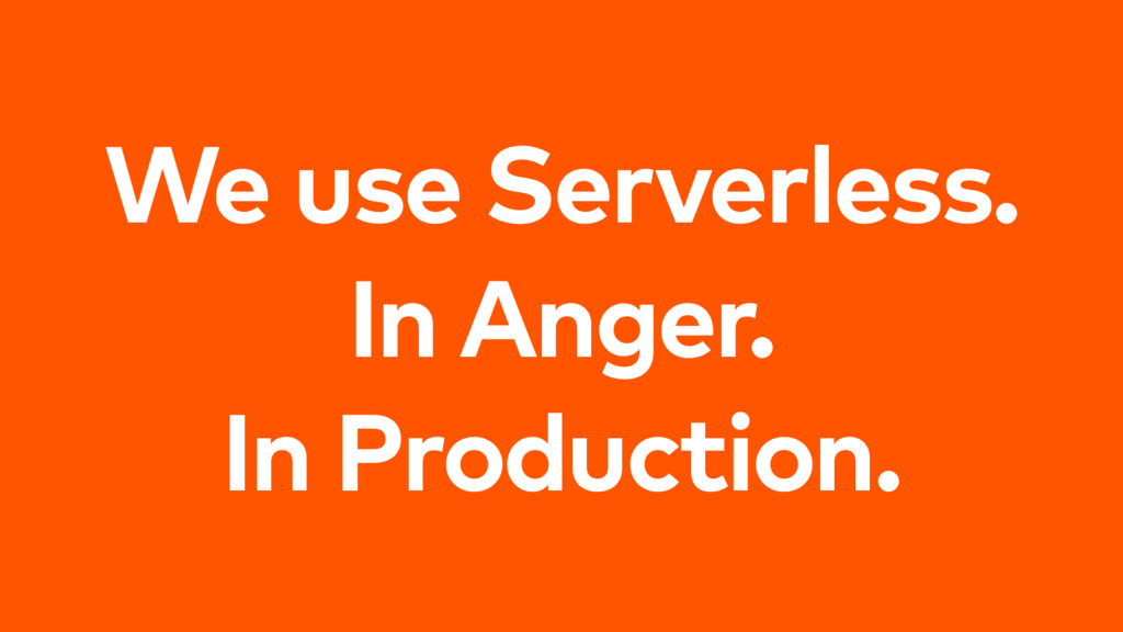 We use Serverless. In Anger. In Production.