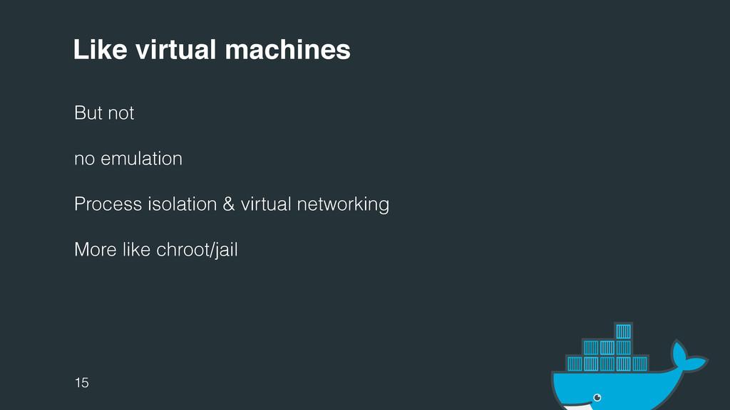 Like virtual machines But not no emulation Proc...