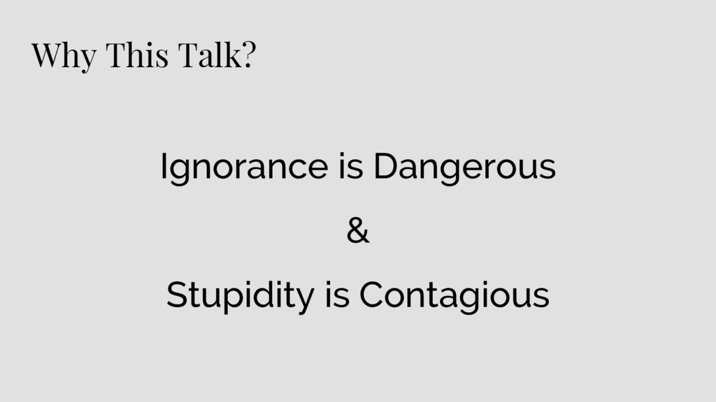 Why This Talk? Ignorance is Dangerous & Stupidi...