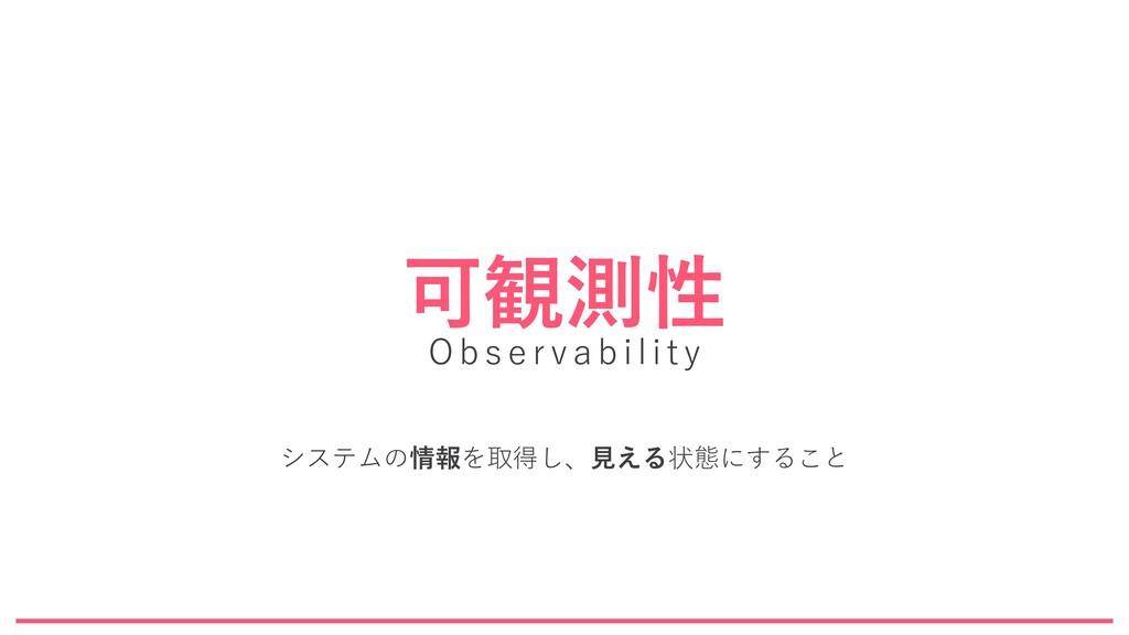 可観測性 Observability システムの情報を取得し、見える状態にすること