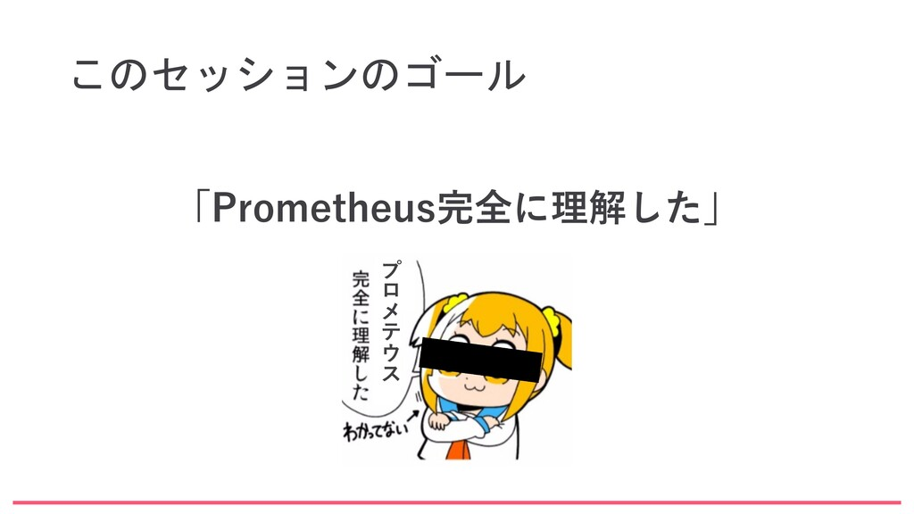 このセッションのゴール 「Prometheus完全に理解した」 プ ロ メ テ ウ ス