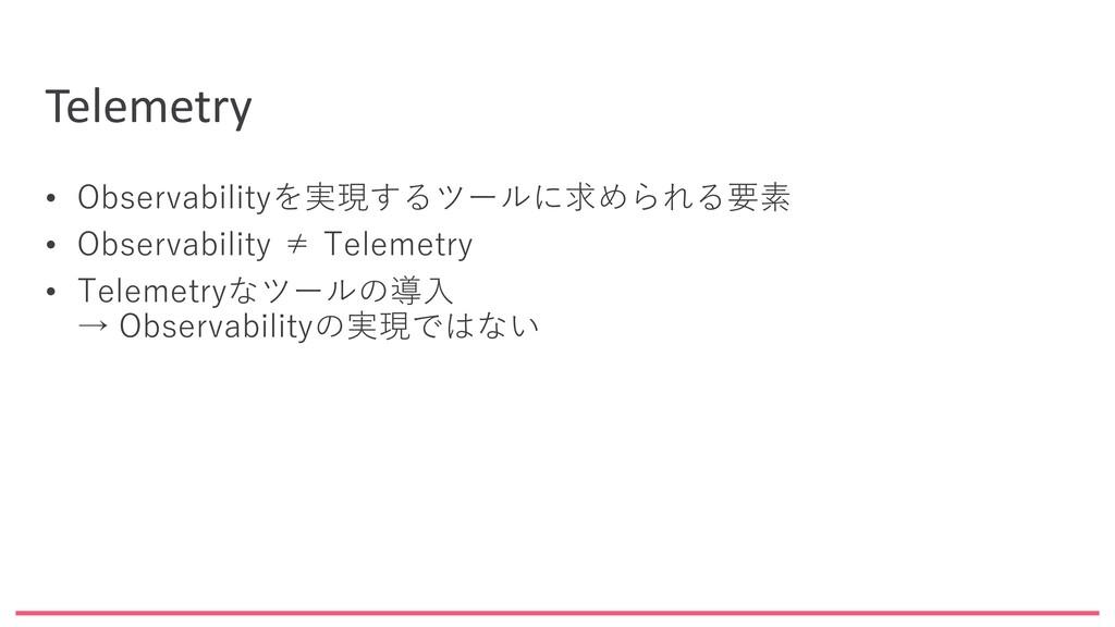 Telemetry • Observabilityを実現するツールに求められる要素 • Obs...