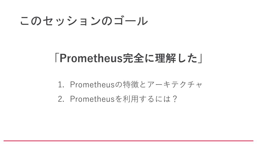 このセッションのゴール 「Prometheus完全に理解した」 1. Prometheusの特...