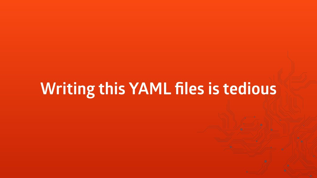 Writing this YAML files is tedious
