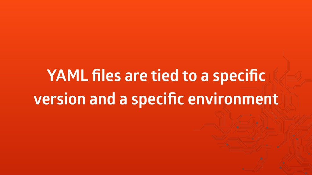 YAML files are tied to a specific version and a s...