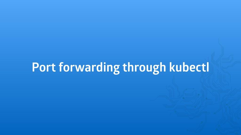 Port forwarding through kubectl