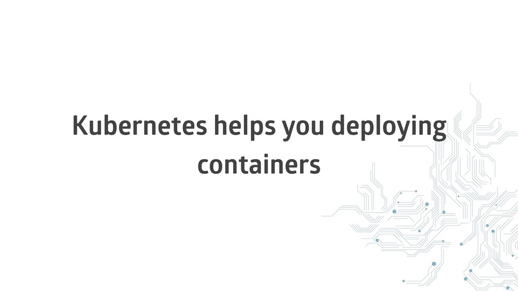 Kubernetes helps you deploying containers