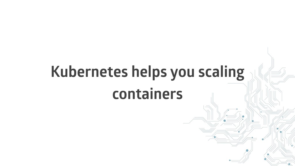 Kubernetes helps you scaling containers