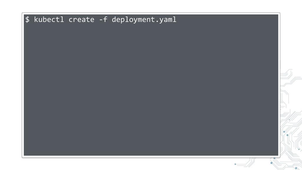 $ kubectl create -f deployment.yaml