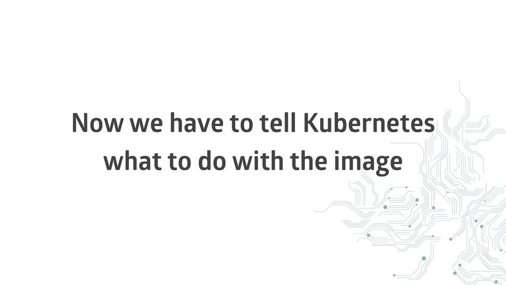 Now we have to tell Kubernetes what to do with ...