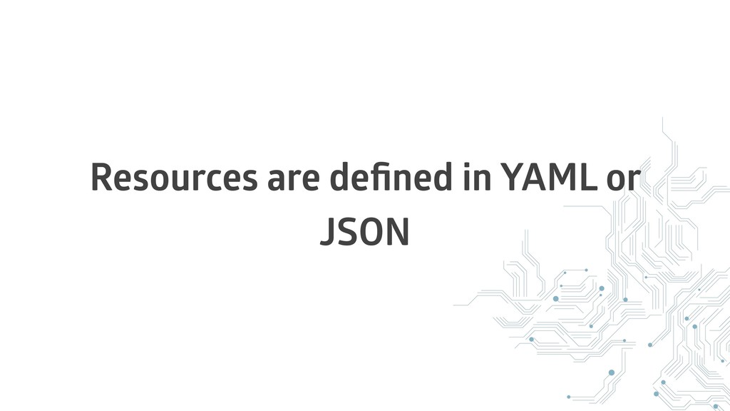 Resources are defined in YAML or JSON