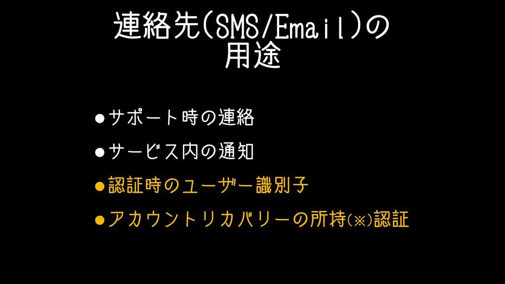 連絡先(SMS/Email)の 用途 •サポート時の連絡 •サービス内の通知 •認証時のユーザ...