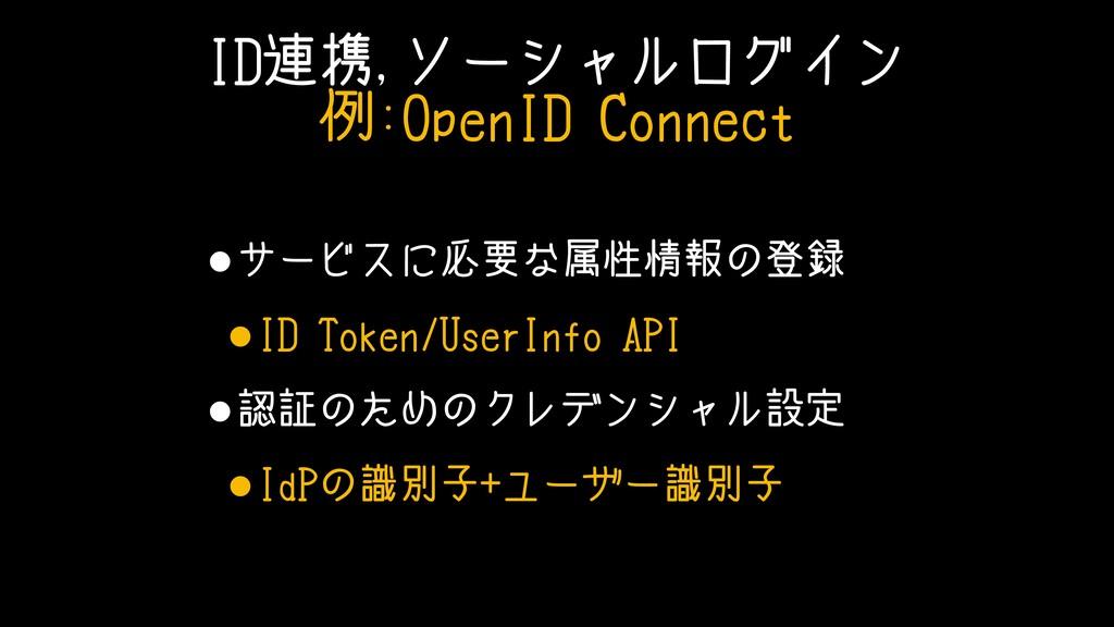 ID連携,ソーシャルログイン 例:OpenID Connect •サービスに必要な属性情報の登...