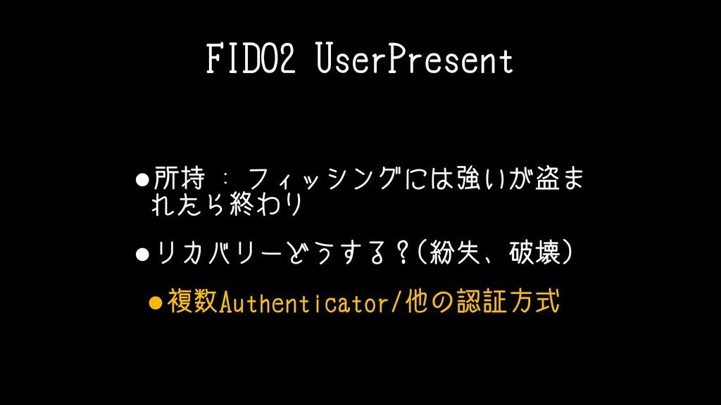 FIDO2 UserPresent •所持 : フィッシングには強いが盗ま れたら終わり •リ...