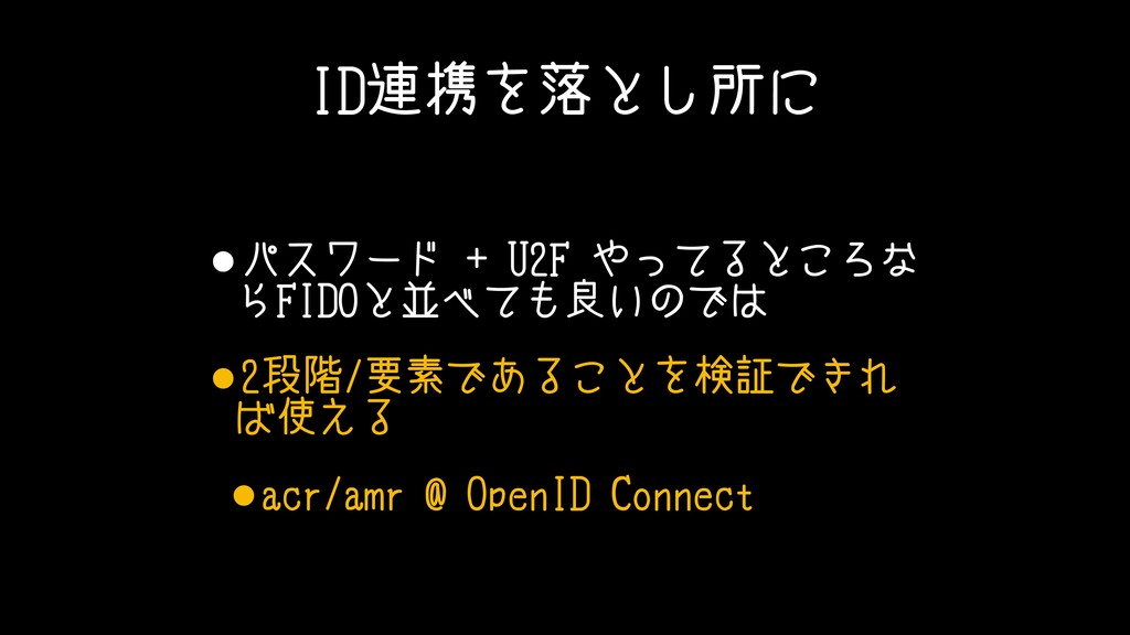 ID連携を落とし所に •パスワード + U2F やってるところな らFIDOと並べても良いので...