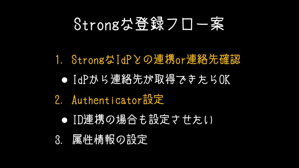 Strongな登録フロー案 1. StrongなIdPとの連携or連絡先確認 • IdPから連...