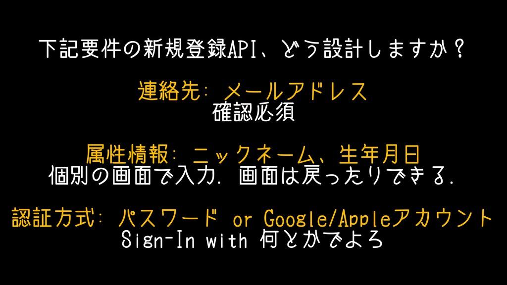 下記要件の新規登録API、どう設計しますか? 連絡先: メールアドレス 確認必須 属性情報: ...
