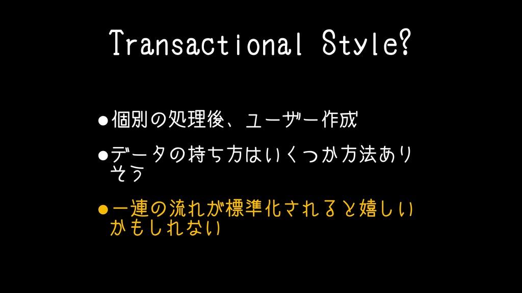Transactional Style? •個別の処理後、ユーザー作成 •データの持ち方はいく...