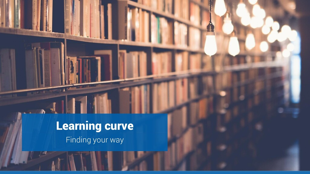 Steep learning curve Learning curve Finding you...