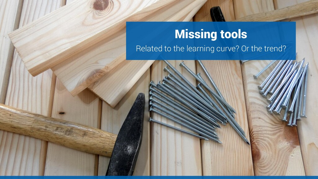 Missing tools Related to the learning curve? Or...