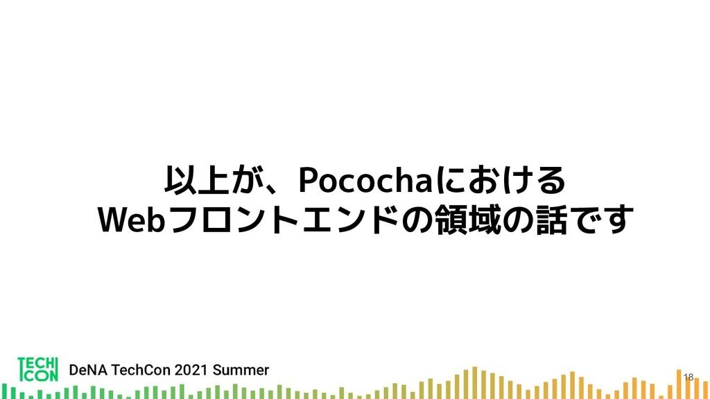 以上が、Pocochaにおける Webフロントエンドの領域の話です 18