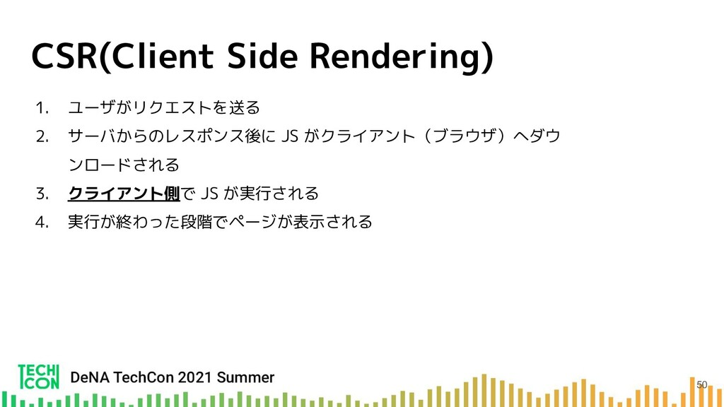 CSR(Client Side Rendering) 1. ユーザがリクエストを送る 2. サ...