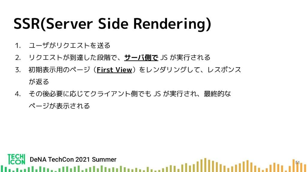 SSR(Server Side Rendering) 1. ユーザがリクエストを送る 2. リ...