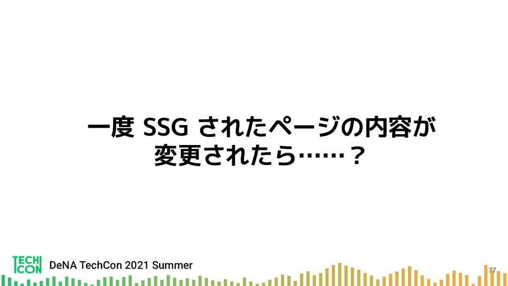 一度 SSG されたページの内容が 変更されたら……? 77