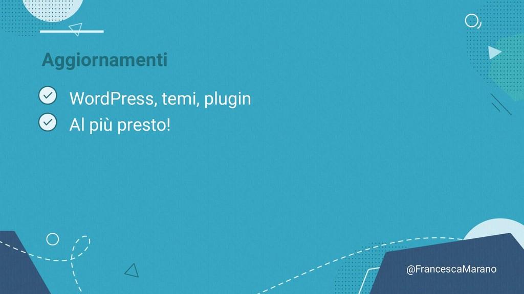 @FrancescaMarano Aggiornamenti WordPress, temi,...