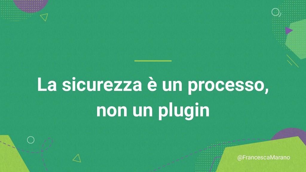 @FrancescaMarano La sicurezza è un processo, no...