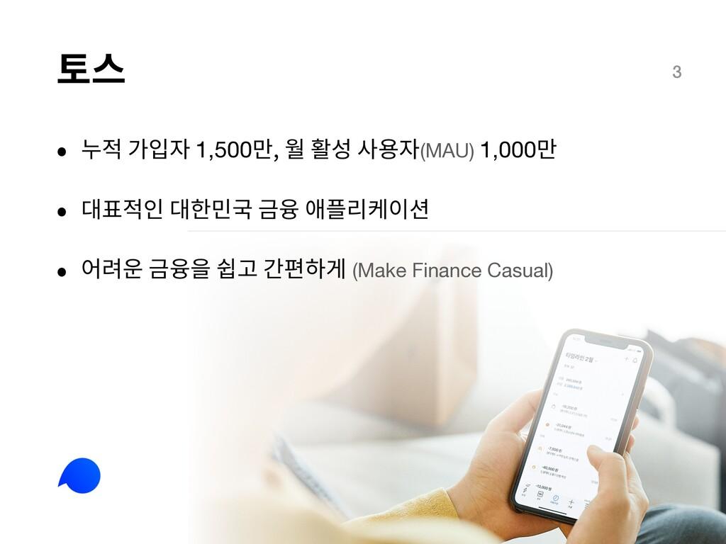 토스 3 • 누적 가입자 1,500만, 월 활성 사용자(MAU) 1,000만 • 대표...