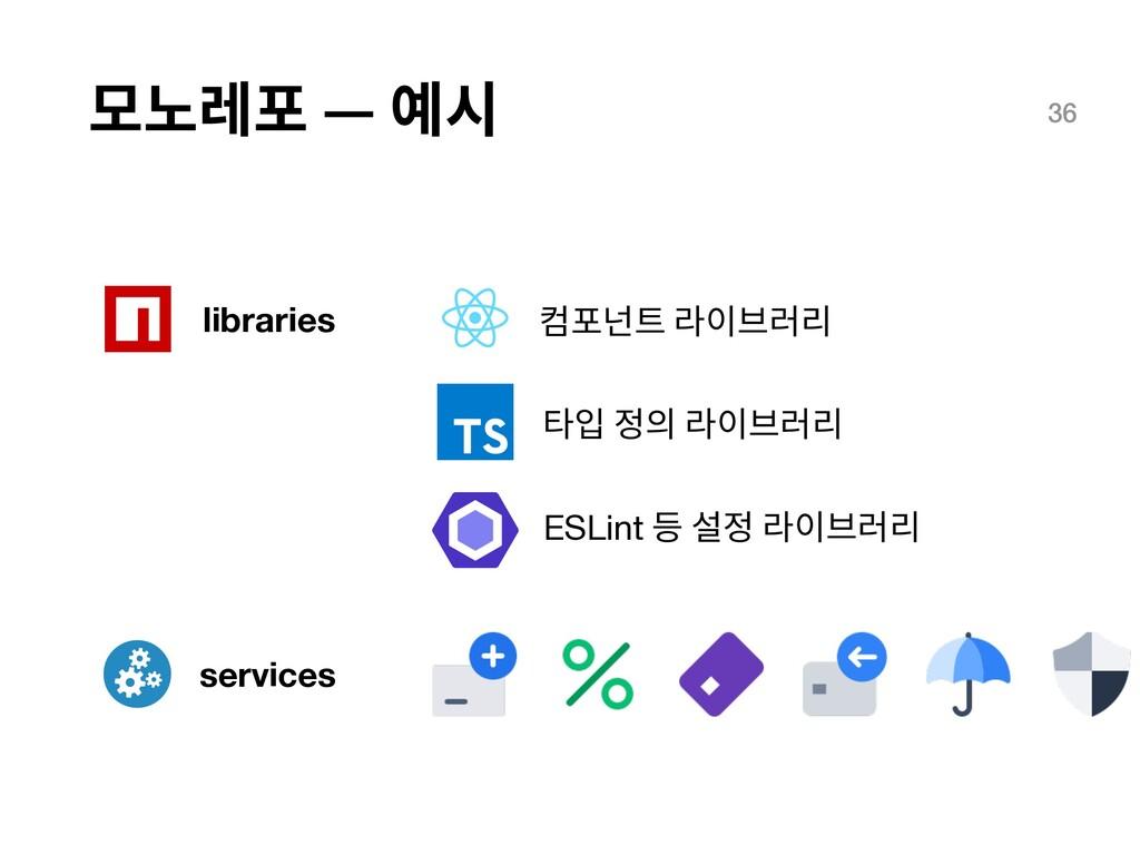모노레포 — 예시 36 libraries 컴포넌트 라이브러리 타입 정의 라이브러리 E...