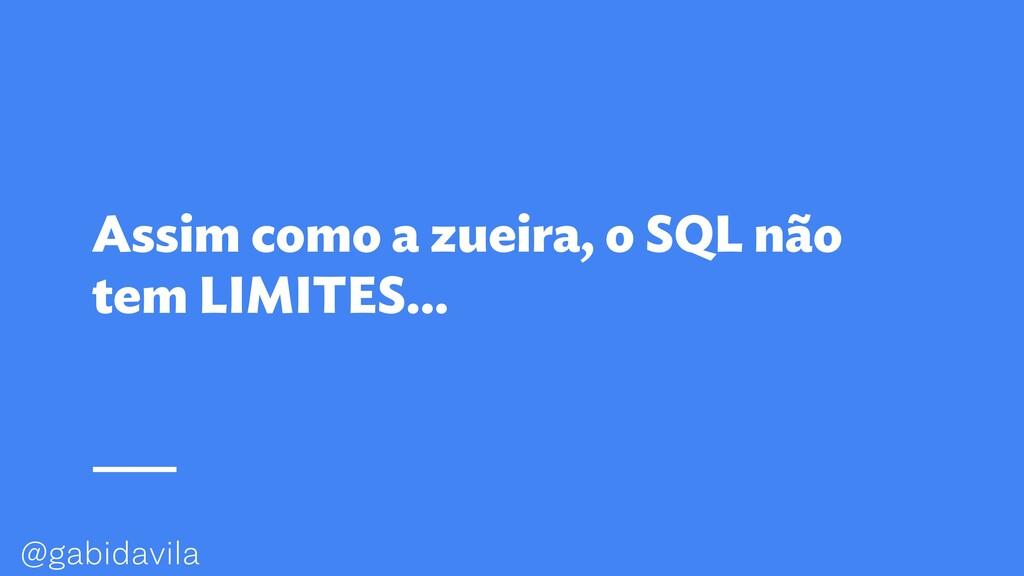 @gabidavila Assim como a zueira, o SQL não tem ...