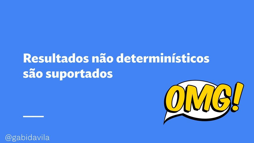 @gabidavila Resultados não determinísticos são ...