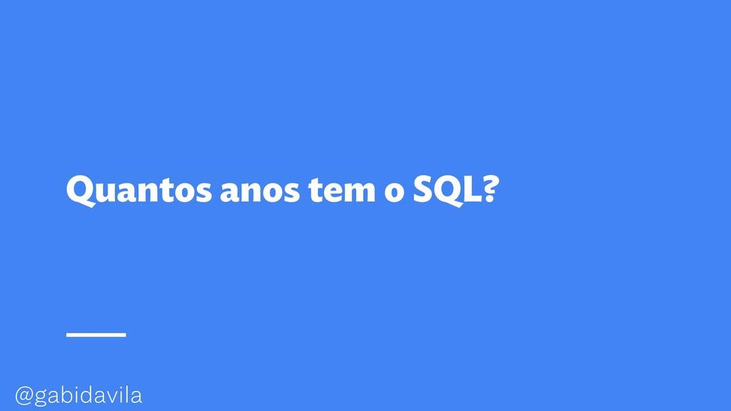 @gabidavila Quantos anos tem o SQL?