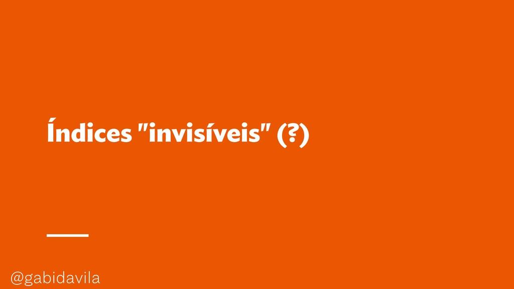 """@gabidavila Índices """"invisíveis"""" (?)"""