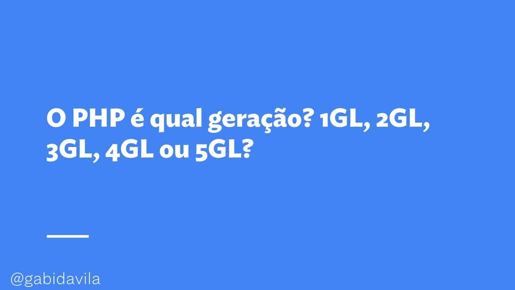 @gabidavila O PHP é qual geração? 1GL, 2GL, 3GL...